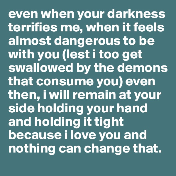 even when your darkness terrifies me, when it feels almost dangerous to be with you (lest i too get swallowed by the demons that consume you) even then, i will remain at your side holding your hand and holding it tight because i love you and nothing can change that.