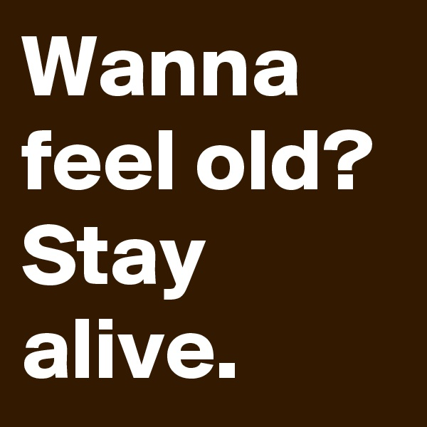 Wanna feel old? Stay alive.
