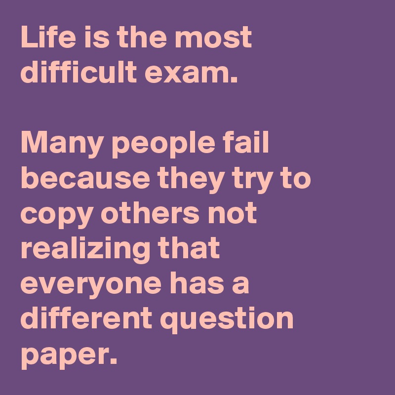Life is the most difficult exam.  Many people fail because they try to copy others not realizing that everyone has a different question paper.