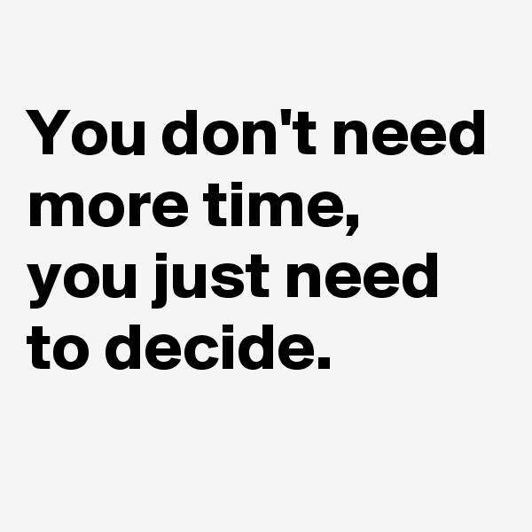You don't need more time,  you just need to decide.