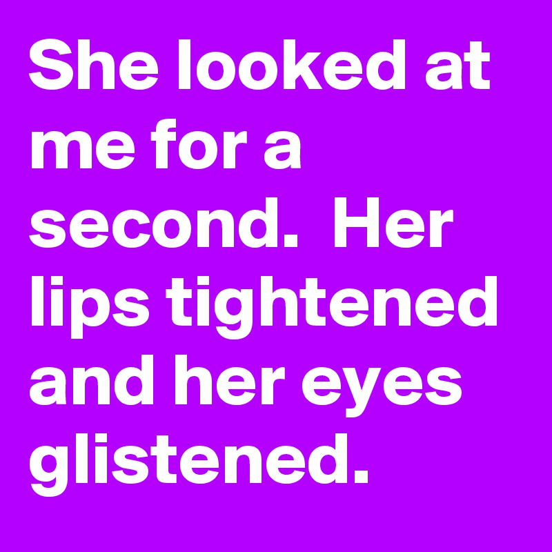 She looked at me for a second.  Her lips tightened and her eyes glistened.