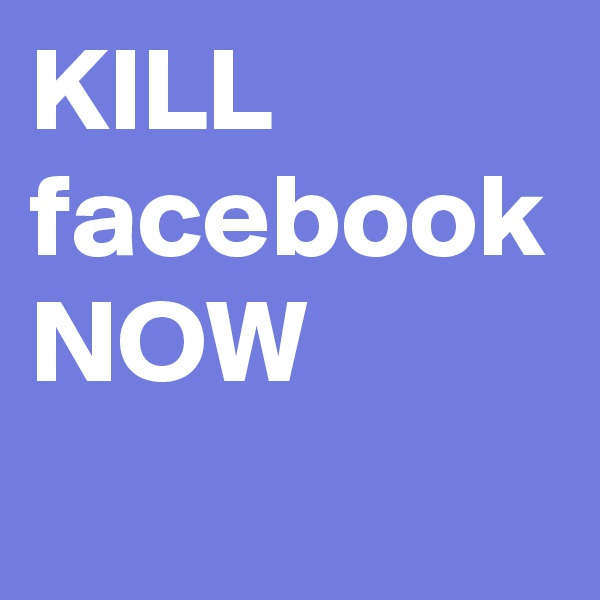 KILL facebook NOW