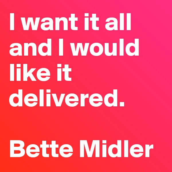 I want it all and I would like it delivered.  Bette Midler