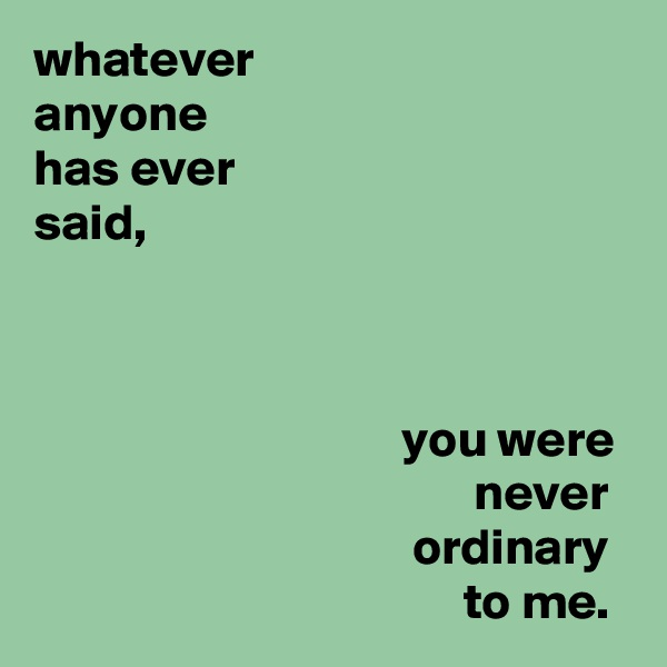 whatever anyone has ever said,                                        you were                                            never                                      ordinary                                           to me.