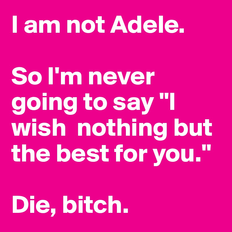 """I am not Adele.   So I'm never going to say """"I wish  nothing but the best for you.""""   Die, bitch."""