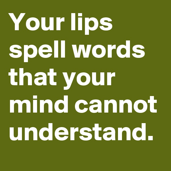 Your lips spell words that your mind cannot understand.
