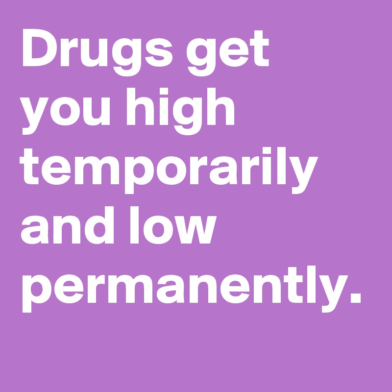 Drugs get you high temporarily and low permanently.