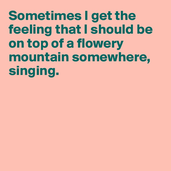 Sometimes I get the feeling that I should be on top of a flowery mountain somewhere, singing.