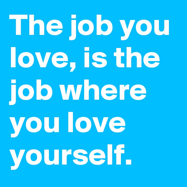 The job you love, is the job where you love yourself.
