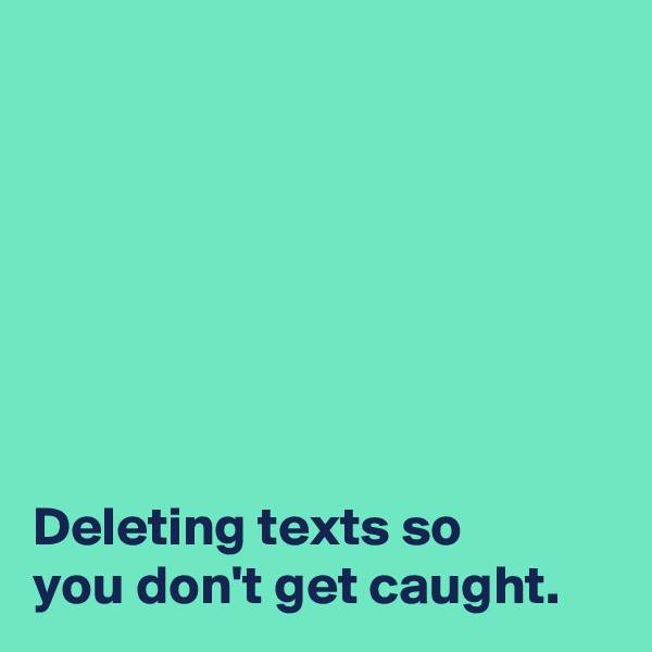 Deleting texts so  you don't get caught.