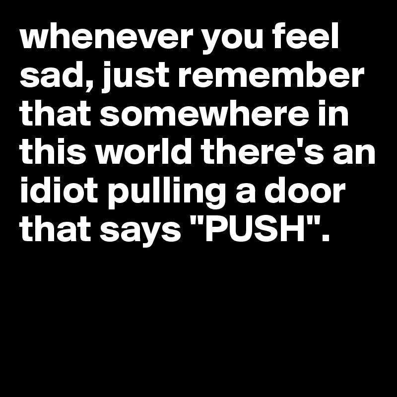 "whenever you feel sad, just remember that somewhere in this world there's an idiot pulling a door that says ""PUSH""."