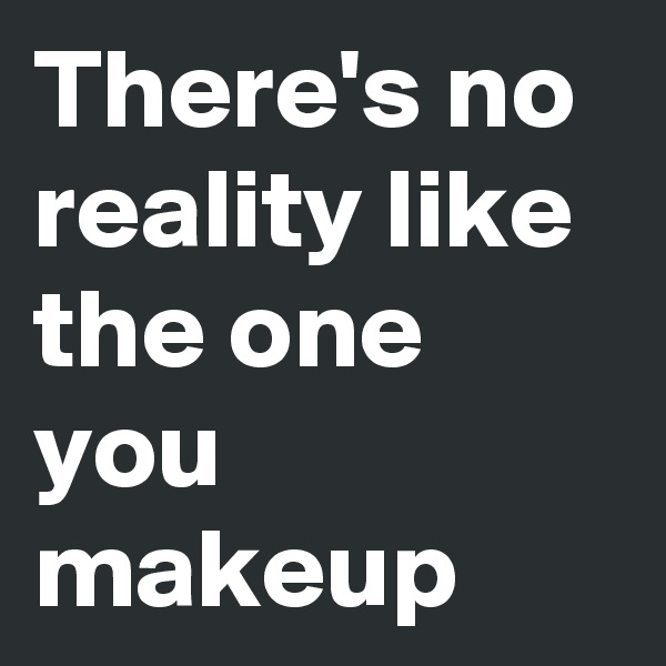 There's no reality like the one you makeup