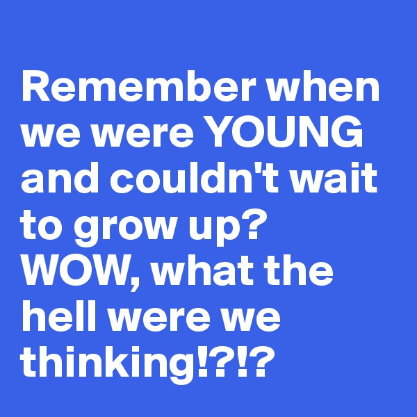 Remember when we were YOUNG and couldn't wait to grow up? WOW, what the hell were we thinking!?!?