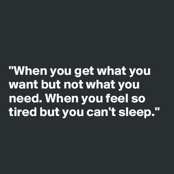 """""""When you get what you want but not what you need. When you feel so tired but you can't sleep."""""""