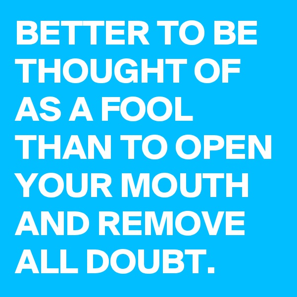 BETTER TO BE THOUGHT OF AS A FOOL THAN TO OPEN YOUR MOUTH AND REMOVE ALL DOUBT.