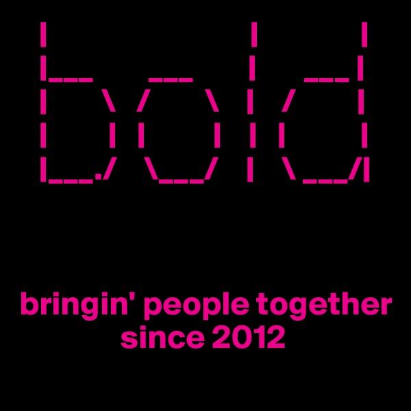 |                              |               |    |___        ___        |       ___ |     |        \   /        \    |    /         |    |         |   |          |    |   |           |    |___./    \___/    |    \ ___/|    bringin' people together                     since 2012