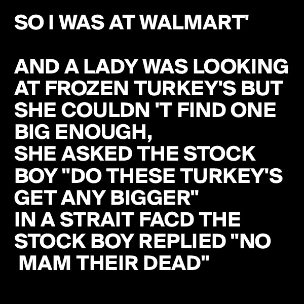 "SO I WAS AT WALMART'  AND A LADY WAS LOOKING AT FROZEN TURKEY'S BUT SHE COULDN 'T FIND ONE BIG ENOUGH, SHE ASKED THE STOCK BOY ""DO THESE TURKEY'S GET ANY BIGGER"" IN A STRAIT FACD THE STOCK BOY REPLIED ""NO   MAM THEIR DEAD"""