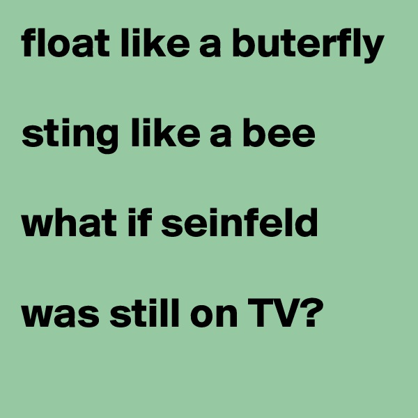 float like a buterfly  sting like a bee  what if seinfeld  was still on TV?