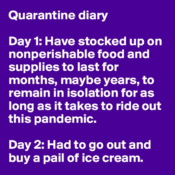 Quarantine diary  Day 1: Have stocked up on nonperishable food and supplies to last for months, maybe years, to remain in isolation for as long as it takes to ride out this pandemic.  Day 2: Had to go out and buy a pail of ice cream.