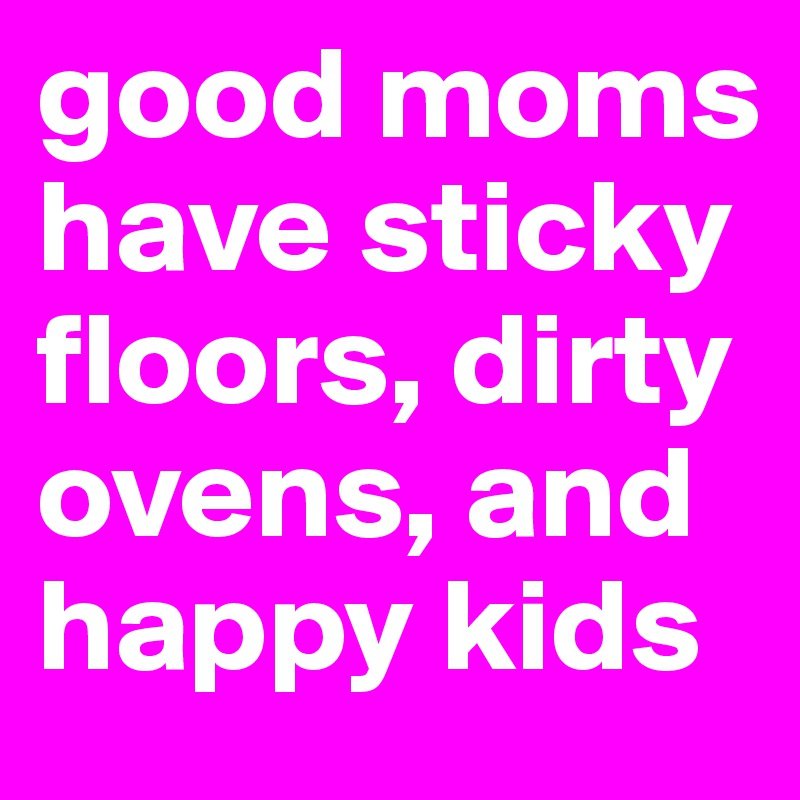 good moms have sticky floors, dirty ovens, and happy kids