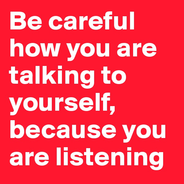 Be careful how you are talking to yourself, because you are listening
