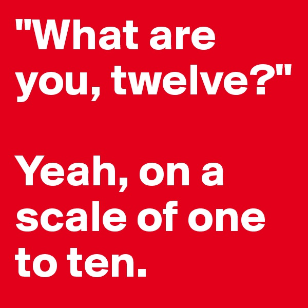 """""""What are you, twelve?""""  Yeah, on a scale of one to ten."""