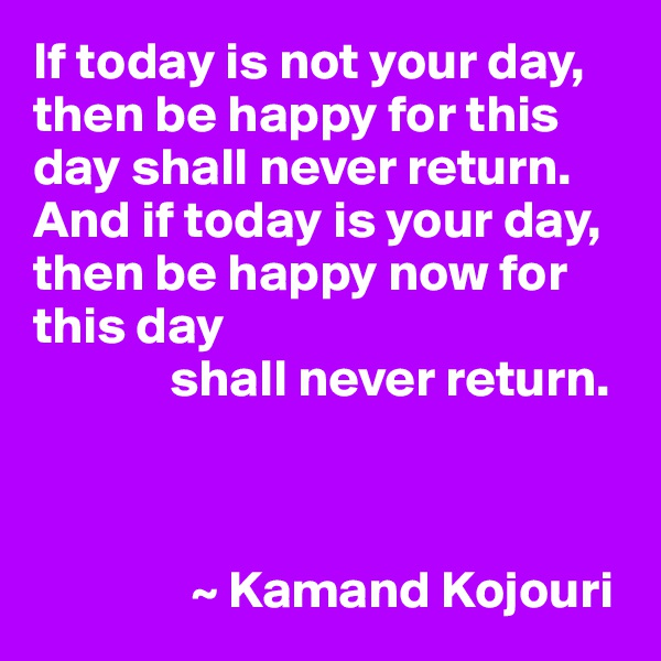 If today is not your day,  then be happy for this day shall never return.  And if today is your day,  then be happy now for this day               shall never return.                   ~ Kamand Kojouri
