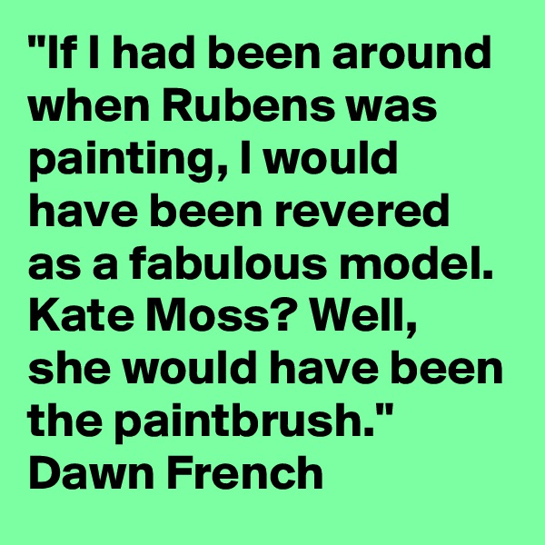 """If I had been around when Rubens was painting, I would have been revered as a fabulous model. Kate Moss? Well, she would have been the paintbrush."" Dawn French"
