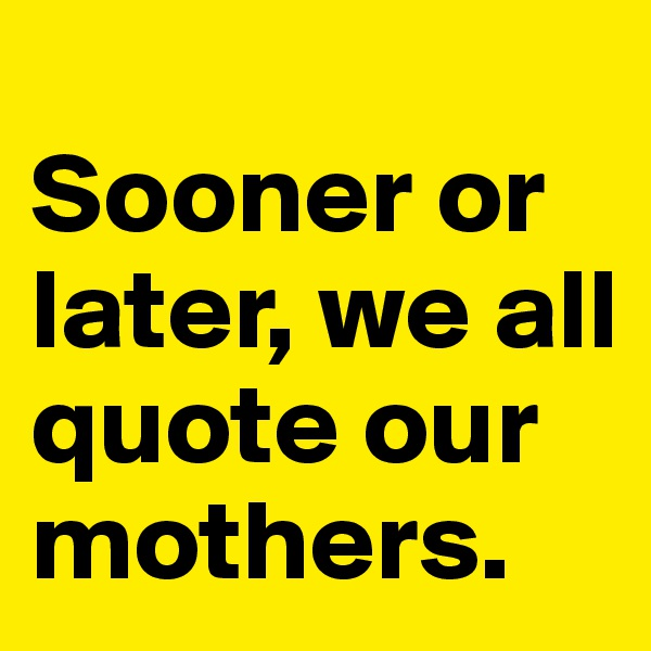 Sooner or later, we all quote our mothers.