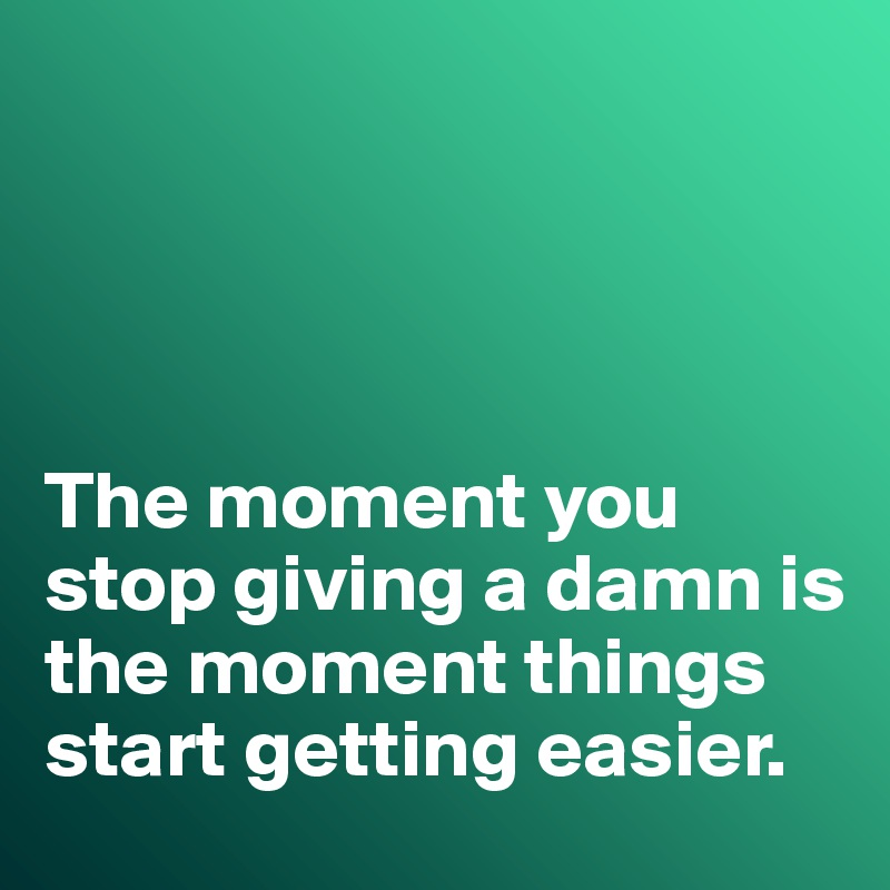 The moment you stop giving a damn is the moment things start getting easier.