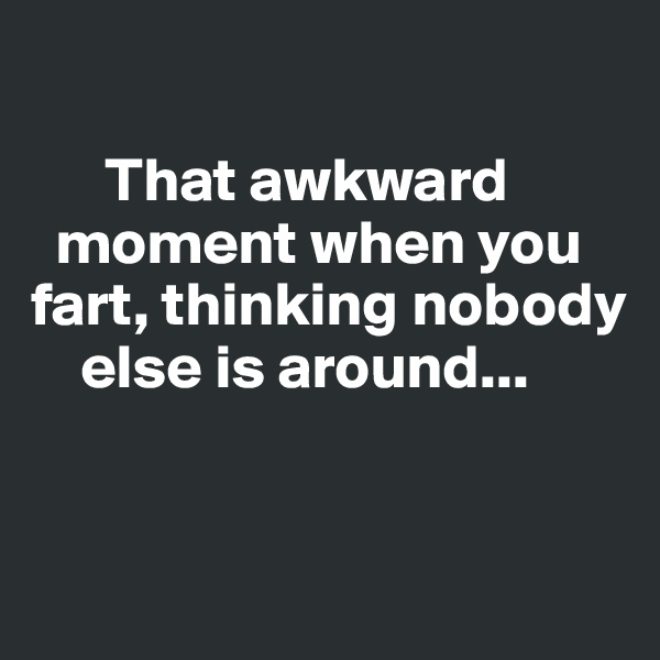 That awkward       moment when you fart, thinking nobody        else is around...