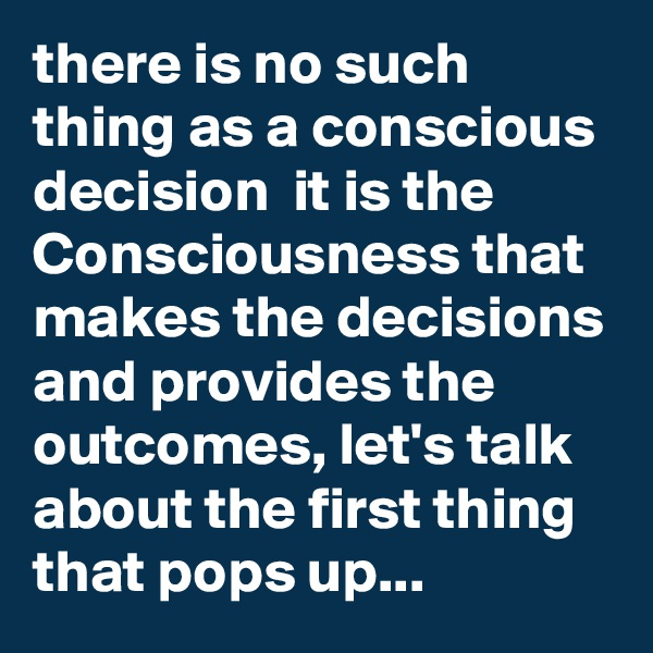 there is no such thing as a conscious decision  it is the Consciousness that makes the decisions and provides the outcomes, let's talk about the first thing that pops up...