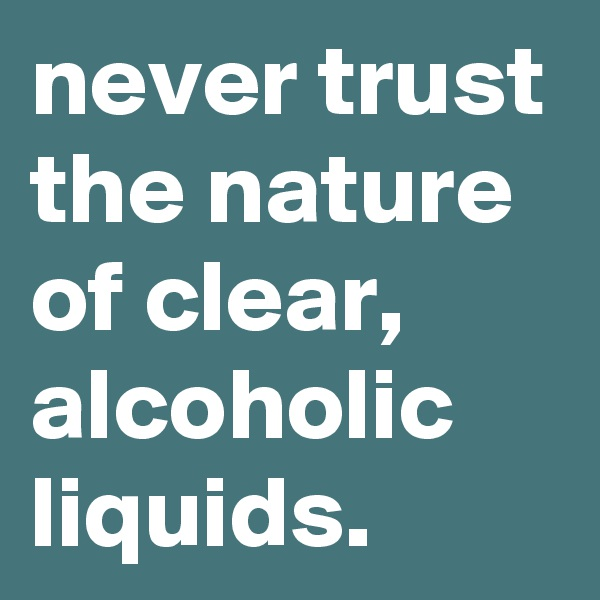 never trust the nature of clear, alcoholic liquids.
