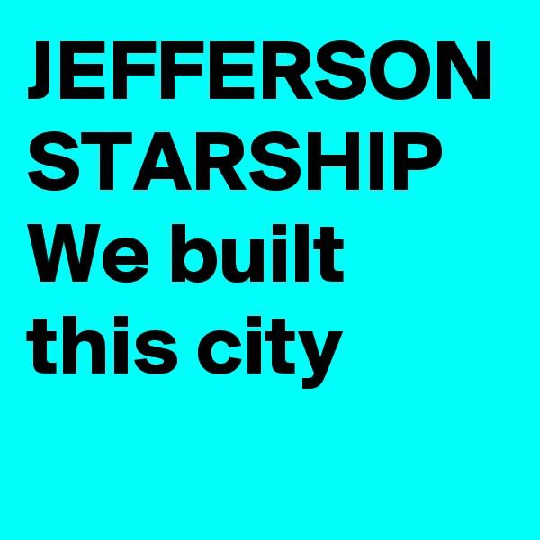 JEFFERSON STARSHIP  We built this city