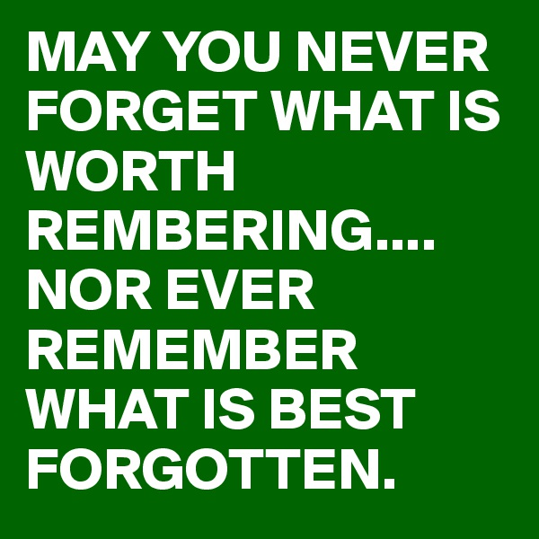 MAY YOU NEVER FORGET WHAT IS WORTH REMBERING.... NOR EVER REMEMBER WHAT IS BEST FORGOTTEN.