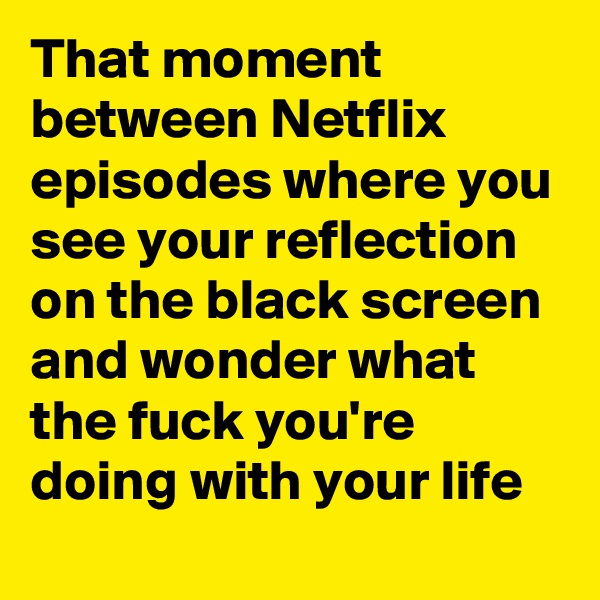 That moment between Netflix episodes where you see your reflection on the black screen and wonder what the fuck you're doing with your life