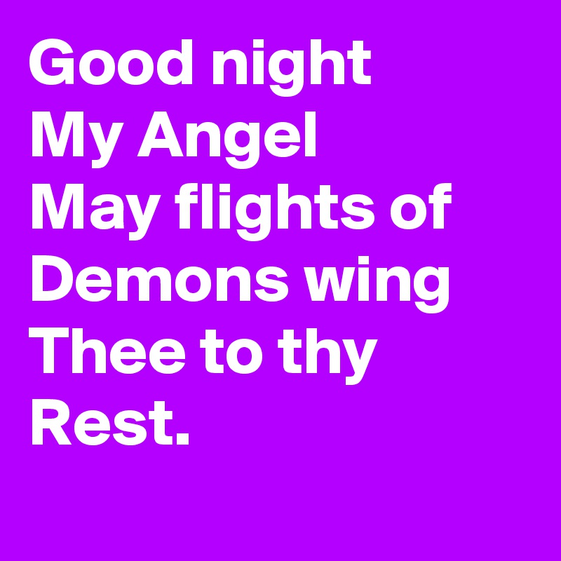 Good night  My Angel May flights of Demons wing  Thee to thy Rest.