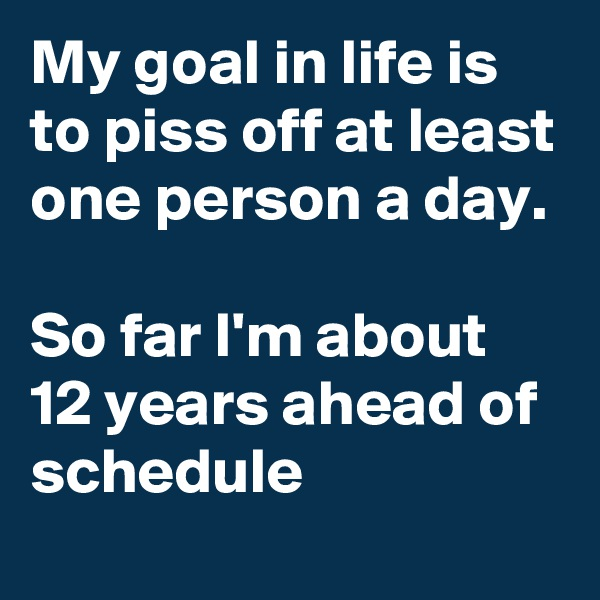 My goal in life is to piss off at least one person a day.   So far I'm about 12 years ahead of schedule
