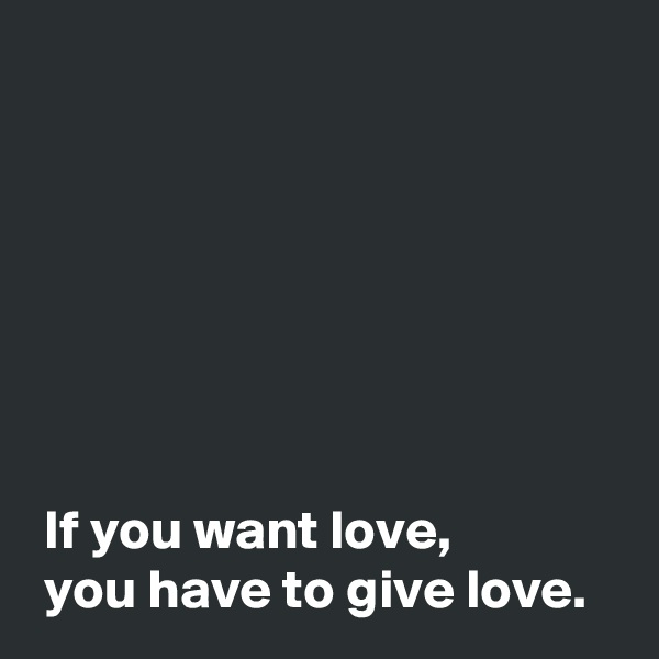 If you want love,  you have to give love.