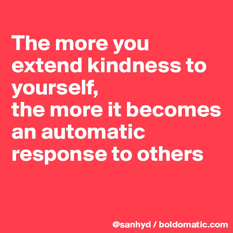 The more you extend kindness to yourself, the more it becomes an automatic response to others