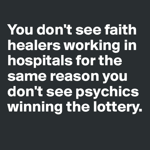 You don't see faith healers working in hospitals for the same reason you don't see psychics winning the lottery.