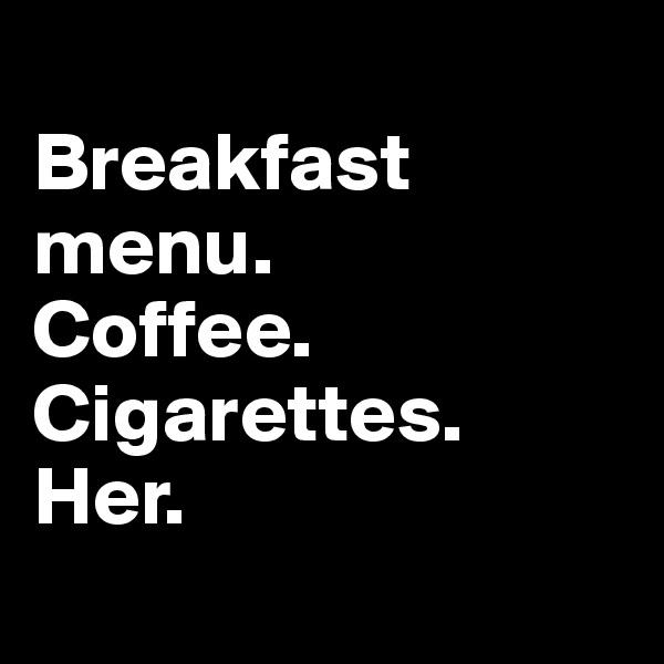 Breakfast menu. Coffee. Cigarettes. Her.