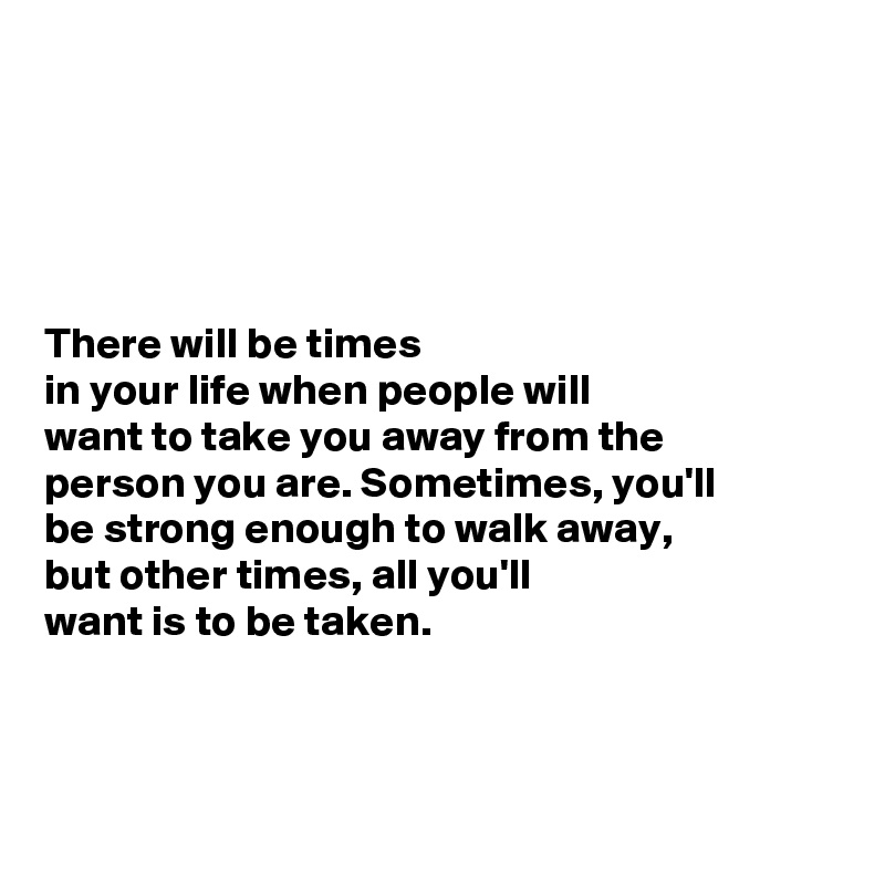 There will be times in your life when people will  want to take you away from the  person you are. Sometimes, you'll  be strong enough to walk away,  but other times, all you'll  want is to be taken.