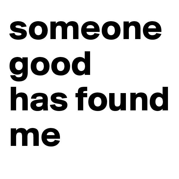 someone good has found me