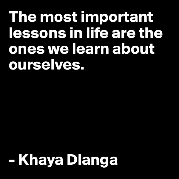 The most important lessons in life are the ones we learn about ourselves.      - Khaya Dlanga