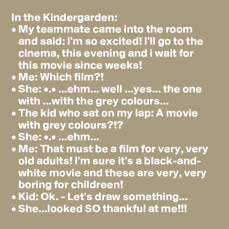 In the Kindergarden: • My teammate came into the room    and said: I'm so excited! I'll go to the    cinema, this evening and i wait for    this movie since weeks! • Me: Which film?! • She: •.• ...ehm... well ...yes... the one    with ...with the grey colours... • The kid who sat on my lap: A movie    with grey colours?!? • She: •.• ...ehm... • Me: That must be a film for very, very    old adults! I'm sure it's a black-and-    white movie and these are very, very    boring for childreen! • Kid: Ok. - Let's draw something... • She...looked SO thankful at me!!!