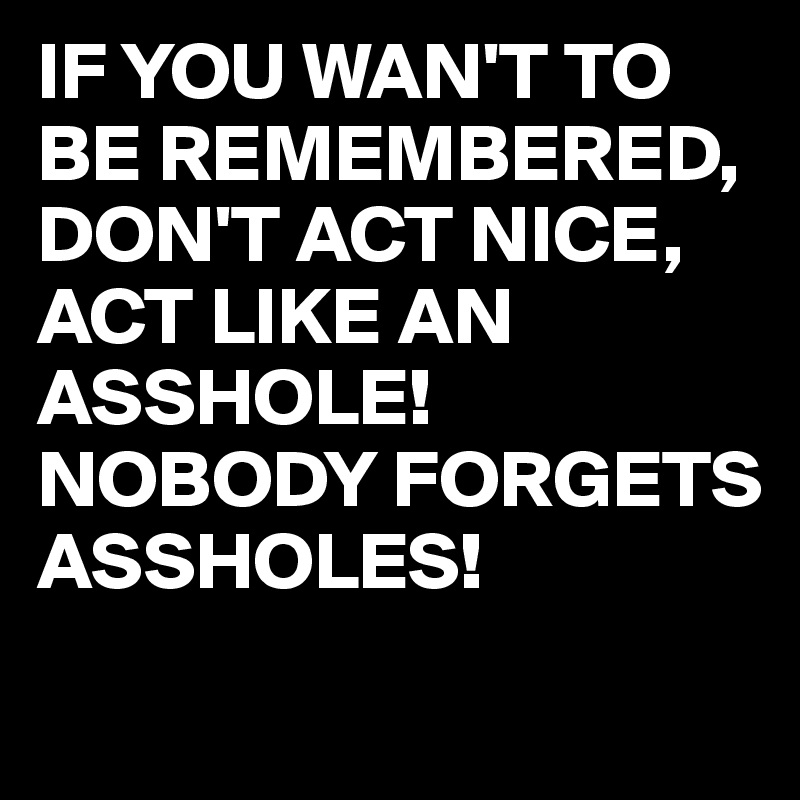 IF YOU WAN'T TO BE REMEMBERED, DON'T ACT NICE, ACT LIKE AN ASSHOLE! NOBODY FORGETS ASSHOLES!