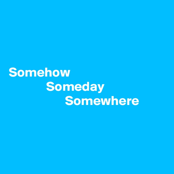 Somehow               Someday                      Somewhere