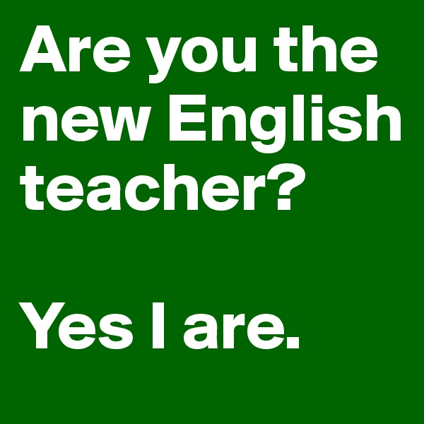 Are you the new English teacher?  Yes I are.