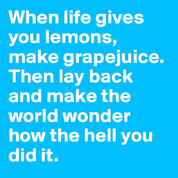 When life gives you lemons, make grapejuice. Then lay back and make the world wonder how the hell you did it.
